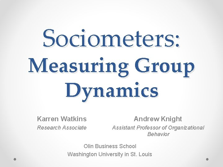 Sociometers Measuring Group Dynamics Karren Watkins Andrew Knight