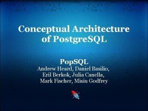 Conceptual Architecture of Postgre SQL Pop SQL Andrew