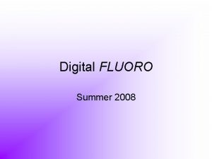 Digital FLUORO Summer 2008 DIGITAL FLUORO Digital fluoroscopy