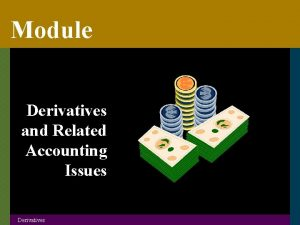 Module Derivatives and Related Accounting Issues Derivatives Derivatives
