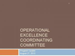 1 OPERATIONAL EXCELLENCE COORDINATING COMMITTEE Program Update August