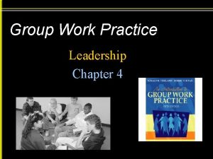 Group Work Practice Leadership Chapter 4 Leadership Leadership