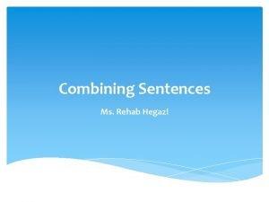 Combining Sentences Ms Rehab Hegazi Combining Sentences can