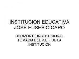 INSTITUCIN EDUCATIVA JOS EUSEBIO CARO HORIZONTE INSTITUCIONAL TOMADO