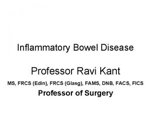 Inflammatory Bowel Disease Professor Ravi Kant MS FRCS