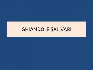 GHIANDOLE SALIVARI LE GHIANDOLE ORIGINANO DAL TESSUTO EPITELIALE