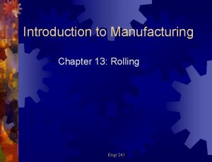 Introduction to Manufacturing Chapter 13 Rolling Engr 241