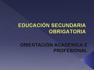 EDUCACIN SECUNDARIA OBRIGATORIA ORIENTACIN ACADMICA E PROFESIONAL QUE
