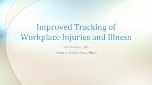 Improved Tracking of Workplace Injuries and Illness Jim