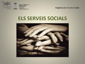 Regidoria de Serveis Socials ELS SERVEIS SOCIALS Regidoria