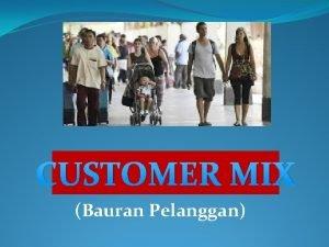 CUSTOMER MIX Bauran Pelanggan 1 SIAPA YANG DISEBUT
