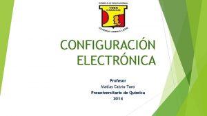 CONFIGURACIN ELECTRNICA Profesor Matas Catrio Toro Preuniversitario de