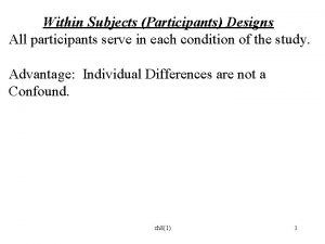 Within Subjects Participants Designs All participants serve in