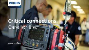 Critical connections Care for life Philips Confidential Critical