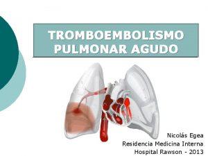 TROMBOEMBOLISMO PULMONAR AGUDO Nicols Egea Residencia Medicina Interna