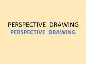 PERSPECTIVE DRAWING ONE POINT PERSPECTIVE One point perspective