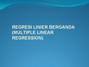 REGRESI LINIER BERGANDA MULTIPLE LINEAR REGRESSION REGRESI BERGANDA