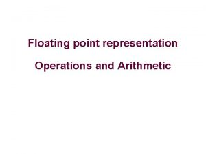 Floating point representation Operations and Arithmetic Floating point