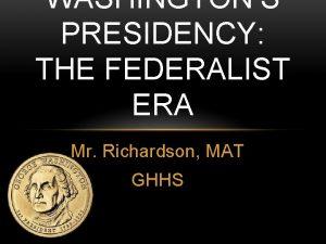WASHINGTONS PRESIDENCY THE FEDERALIST ERA Mr Richardson MAT
