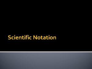 Scientific Notation Scientific Notation A convenient way to
