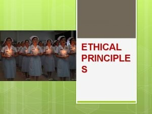 ETHICAL PRINCIPLE S What is the ethical principles