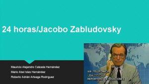 24 horasJacobo Zabludovsky Mauricio Alejandro Calzada Hernndez Mario