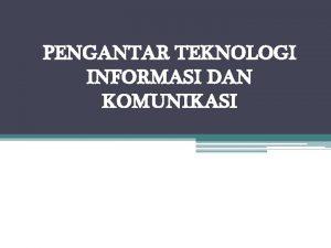 PENGANTAR TEKNOLOGI INFORMASI DAN KOMUNIKASI Technology TEKNOLOGI INFORMASI