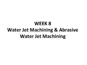 WEEK 8 Water Jet Machining Abrasive Water Jet