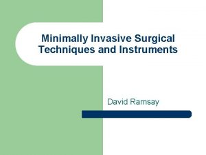 Minimally Invasive Surgical Techniques and Instruments David Ramsay