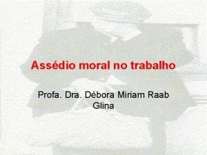 Assdio moral no trabalho Profa Dra Dbora Miriam