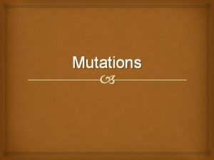 Mutations Objective Understand what mutations are Understand how