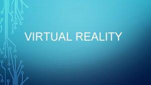 VIRTUAL REALITY WHAT IS VIRTUAL REALITY Virtual reality