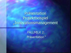 Prsentation Projektbeispiel Innovationsmanagement FALLMILK 2 Prsentation Was ist