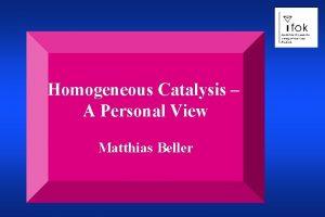 Homogeneous Catalysis A Personal View Matthias Beller Homogeneous