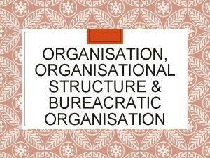 ORGANISATION ORGANISATIONAL STRUCTURE BUREACRATIC ORGANISATION ORGANISATION Organisation is