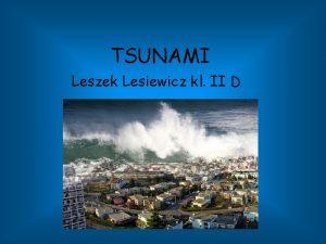 TSUNAMI Leszek Lesiewicz kl II D Tsunami definicja