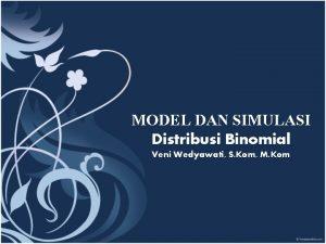 MODEL DAN SIMULASI Distribusi Binomial Veni Wedyawati S