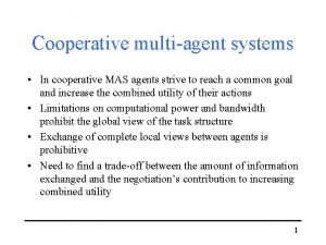 Cooperative multiagent systems In cooperative MAS agents strive