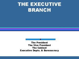 THE EXECUTIVE BRANCH The President The Vice President