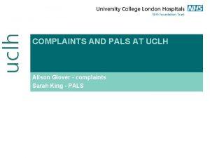 COMPLAINTS AND PALS AT UCLH Alison Glover complaints