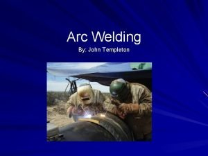 Arc Welding By John Templeton Objectives Identify and