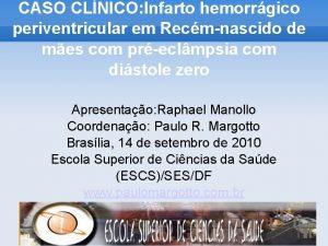 CASO CLNICO Infarto hemorrgico periventricular em Recmnascido de
