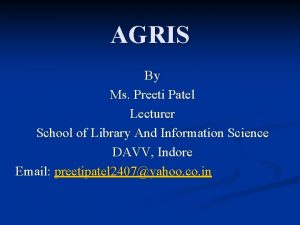 AGRIS By Ms Preeti Patel Lecturer School of