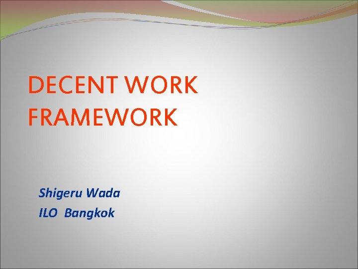 DECENT WORK FRAMEWORK Shigeru Wada ILO Bangkok Decent