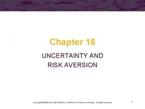 Chapter 18 UNCERTAINTY AND RISK AVERSION Copyright 2005