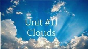 Unit 11 Clouds Clouds three main cloud types