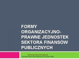 FORMY ORGANIZACYJNOPRAWNE JEDNOSTEK SEKTORA FINANSW PUBLICZNYCH Prof dr