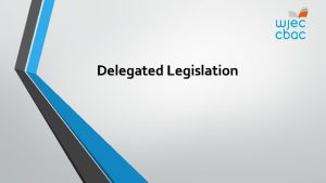 Delegated Legislation Delegated Legislation After completing this unit