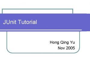 JUnit Tutorial Hong Qing Yu Nov 2005 JUnit