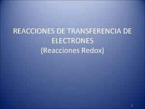 REACCIONES DE TRANSFERENCIA DE ELECTRONES Reacciones Redox 1